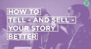 HOW TO TELL - AND SELL - YOUR STORY BETTER