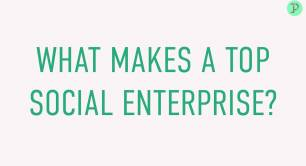 WHAT MAKES A TOP SOCIAL ENTERPRISE?